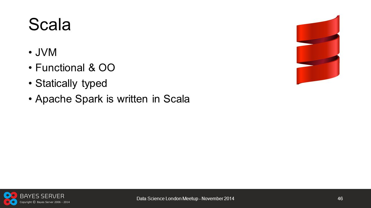 Scala JVM Functional & OO Statically typed Apache Spark is written in Scala Data Science London Meetup - November 201446
