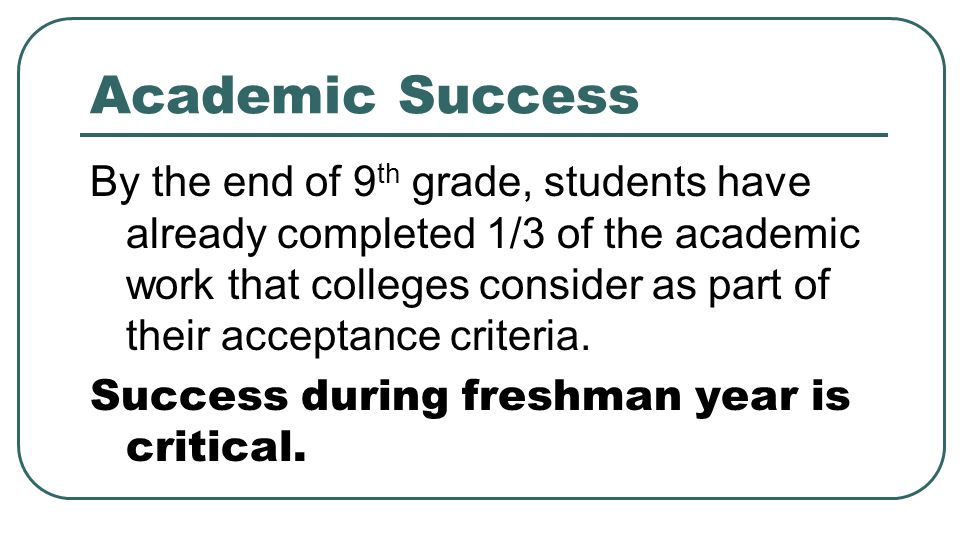 Academic Success By the end of 9 th grade, students have already completed 1/3 of the academic work that colleges consider as part of their acceptance