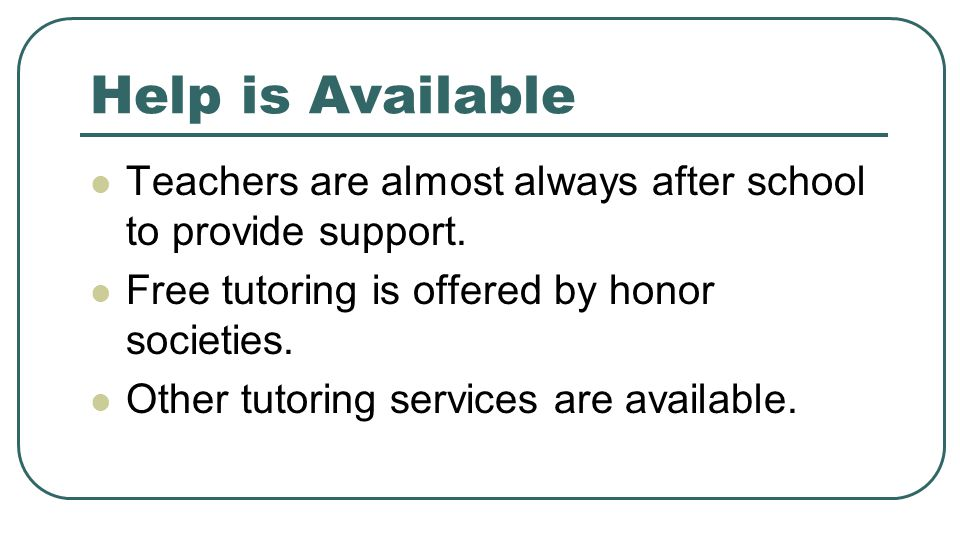 Help is Available Teachers are almost always after school to provide support. Free tutoring is offered by honor societies. Other tutoring services are
