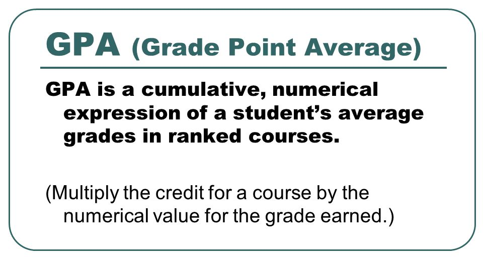 GPA (Grade Point Average) GPA is a cumulative, numerical expression of a student's average grades in ranked courses. (Multiply the credit for a course
