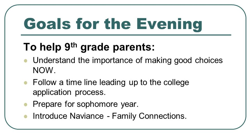 Goals for the Evening To help 9 th grade parents: Understand the importance of making good choices NOW. Follow a time line leading up to the college a