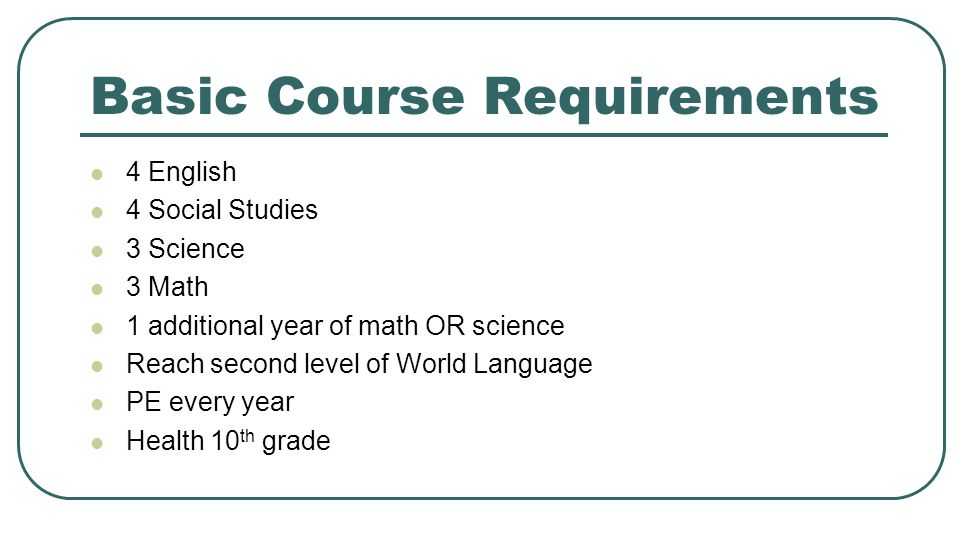Basic Course Requirements 4 English 4 Social Studies 3 Science 3 Math 1 additional year of math OR science Reach second level of World Language PE eve