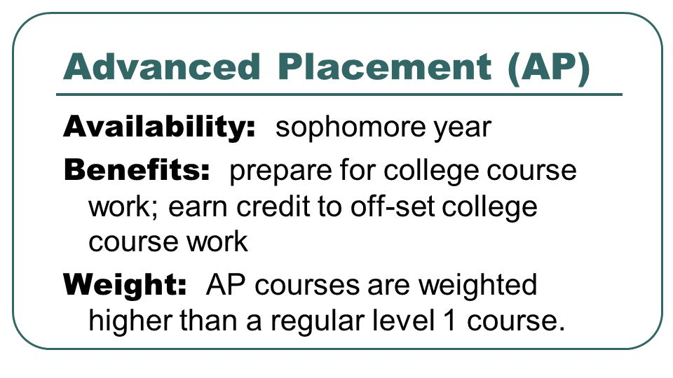 Advanced Placement (AP) Availability: sophomore year Benefits: prepare for college course work; earn credit to off-set college course work Weight: AP
