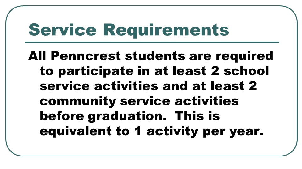 Service Requirements All Penncrest students are required to participate in at least 2 school service activities and at least 2 community service activ