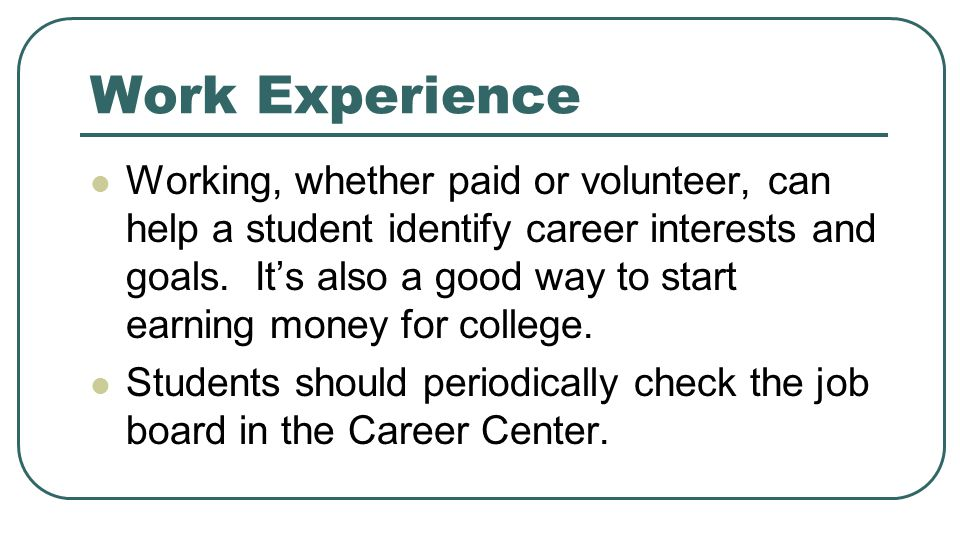 Work Experience Working, whether paid or volunteer, can help a student identify career interests and goals. It's also a good way to start earning mone
