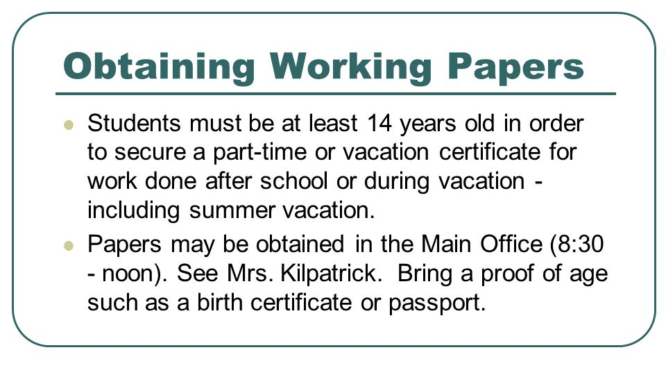 Obtaining Working Papers Students must be at least 14 years old in order to secure a part-time or vacation certificate for work done after school or d