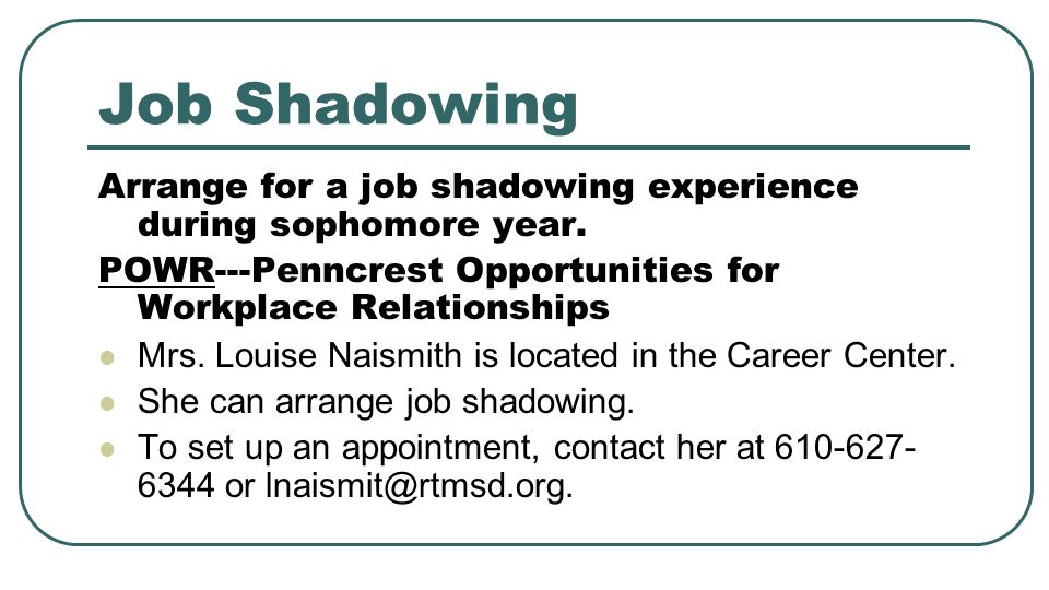 Job Shadowing Arrange for a job shadowing experience during sophomore year. POWR---Penncrest Opportunities for Workplace Relationships Mrs. Louise Nai