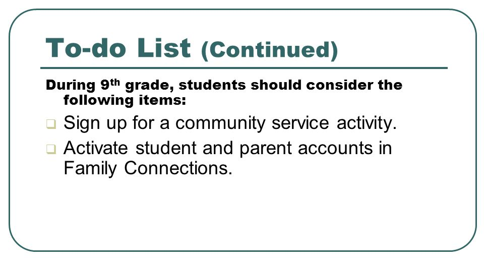 To-do List (Continued) During 9 th grade, students should consider the following items:  Sign up for a community service activity.  Activate student