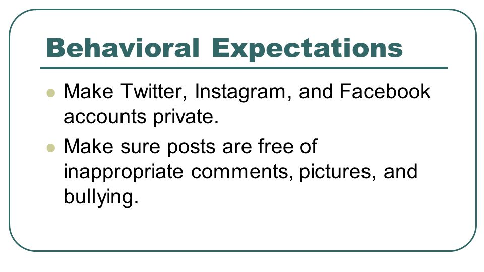 Behavioral Expectations Make Twitter, Instagram, and Facebook accounts private. Make sure posts are free of inappropriate comments, pictures, and bull