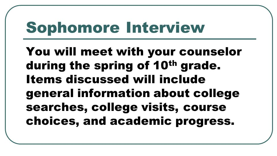Sophomore Interview You will meet with your counselor during the spring of 10 th grade. Items discussed will include general information about college