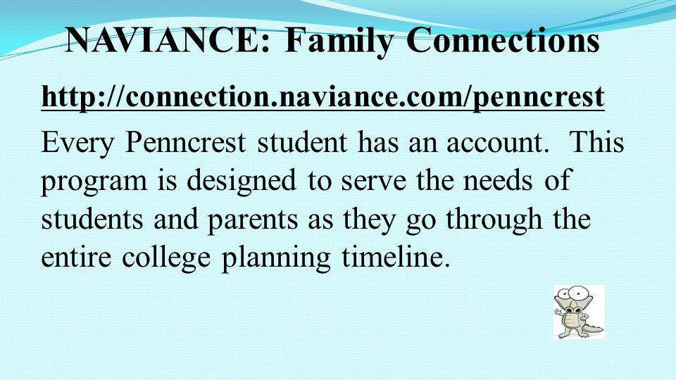 NAVIANCE: Family Connections http://connection.naviance.com/penncrest Every Penncrest student has an account. This program is designed to serve the ne