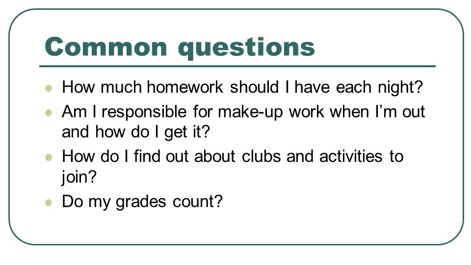 Common questions How much homework should I have each night? Am I responsible for make-up work when I'm out and how do I get it? How do I find out abo