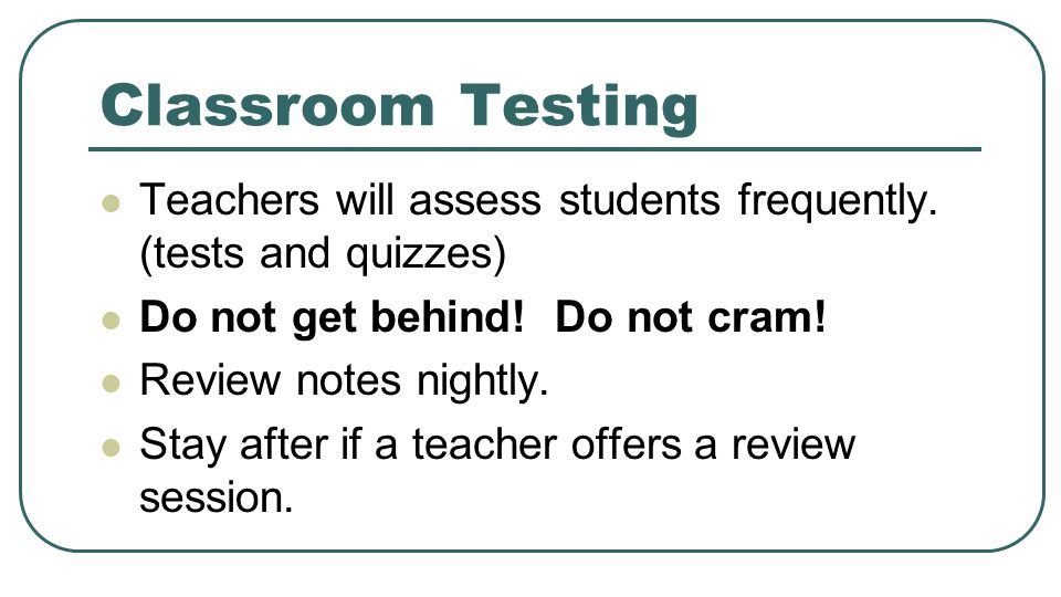 Classroom Testing Teachers will assess students frequently. (tests and quizzes) Do not get behind! Do not cram! Review notes nightly. Stay after if a