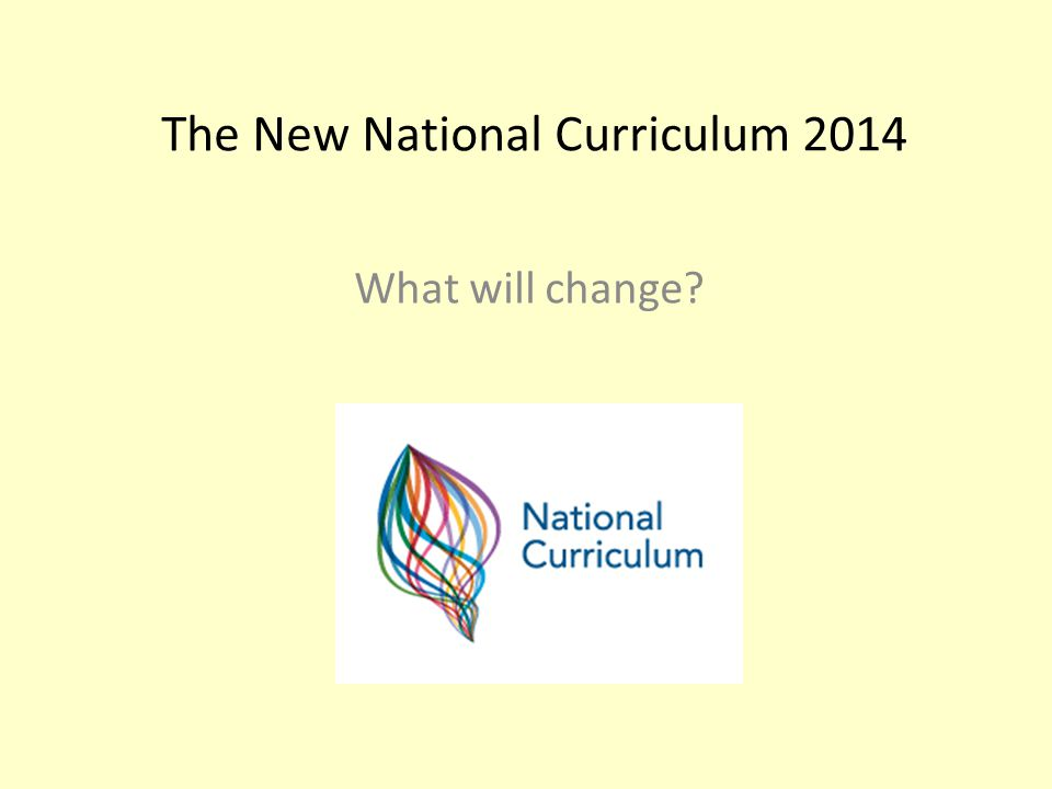 The New National Curriculum 2014 What will change
