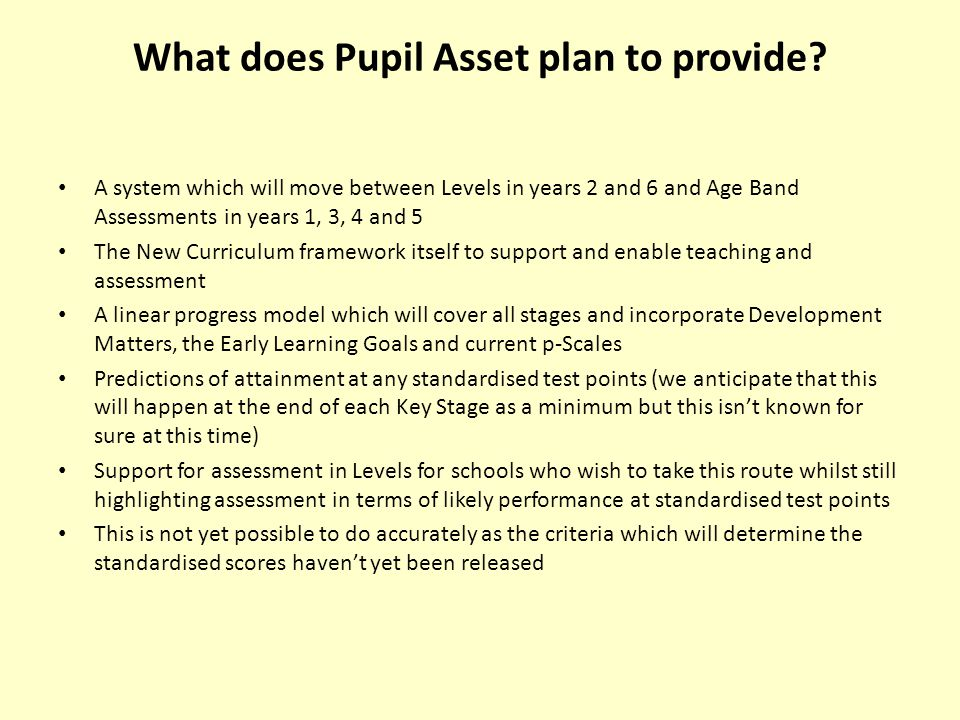 What does Pupil Asset plan to provide? A system which will move between Levels in years 2 and 6 and Age Band Assessments in years 1, 3, 4 and 5 The Ne