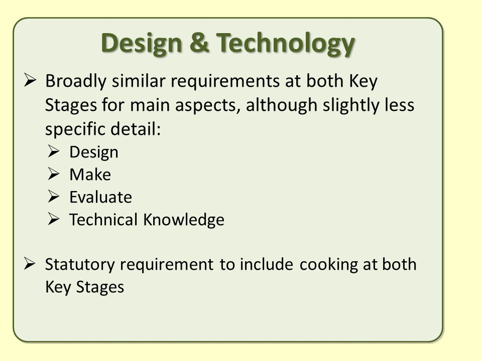 Design & Technology  Broadly similar requirements at both Key Stages for main aspects, although slightly less specific detail:  Design  Make  Evaluate  Technical Knowledge  Statutory requirement to include cooking at both Key Stages Design & Technology  Broadly similar requirements at both Key Stages for main aspects, although slightly less specific detail:  Design  Make  Evaluate  Technical Knowledge  Statutory requirement to include cooking at both Key Stages