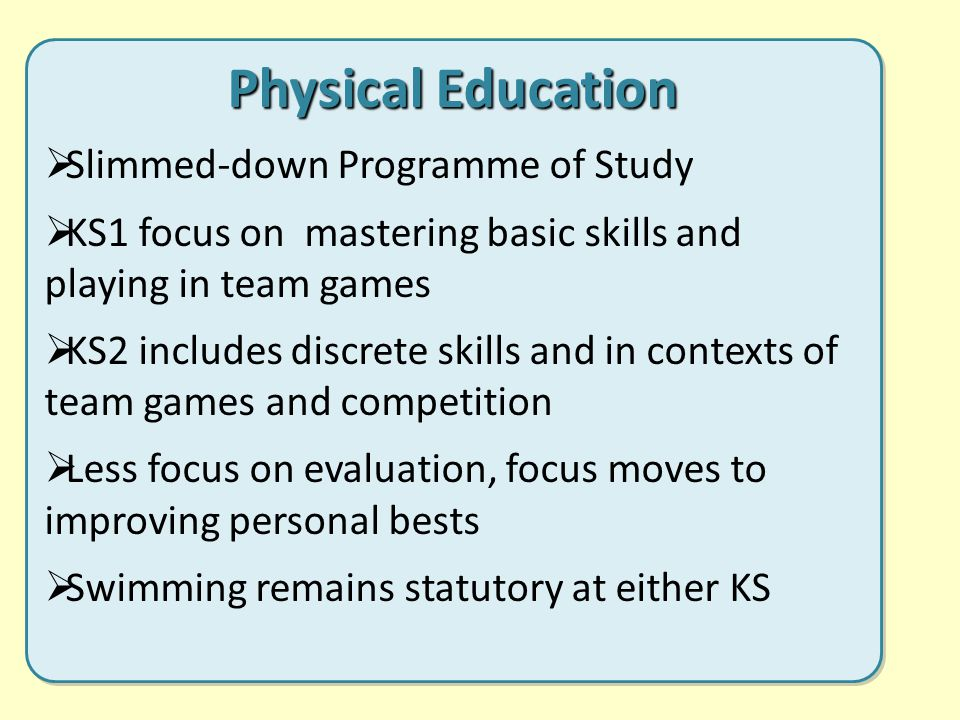 Physical Education  Slimmed-down Programme of Study  KS1 focus on mastering basic skills and playing in team games  KS2 includes discrete skills and in contexts of team games and competition  Less focus on evaluation, focus moves to improving personal bests  Swimming remains statutory at either KS Physical Education  Slimmed-down Programme of Study  KS1 focus on mastering basic skills and playing in team games  KS2 includes discrete skills and in contexts of team games and competition  Less focus on evaluation, focus moves to improving personal bests  Swimming remains statutory at either KS