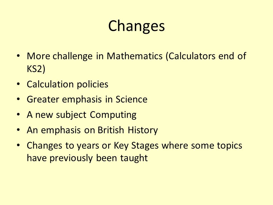 Changes More challenge in Mathematics (Calculators end of KS2) Calculation policies Greater emphasis in Science A new subject Computing An emphasis on