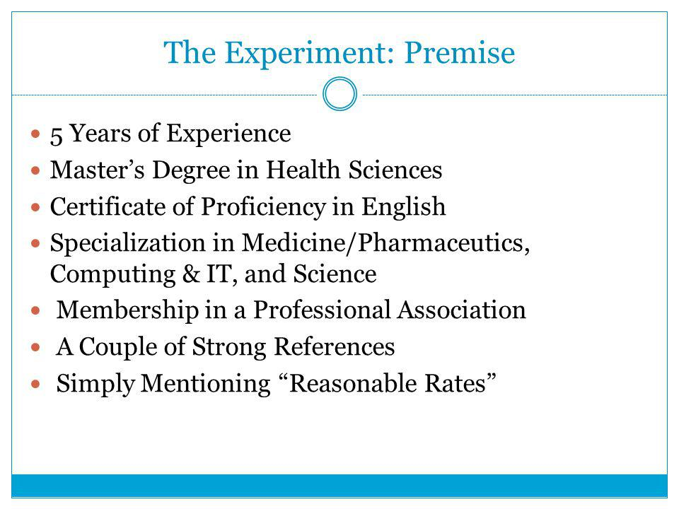 The Experiment: Premise 5 Years of Experience Master's Degree in Health Sciences Certificate of Proficiency in English Specialization in Medicine/Pharmaceutics, Computing & IT, and Science Membership in a Professional Association A Couple of Strong References Simply Mentioning Reasonable Rates