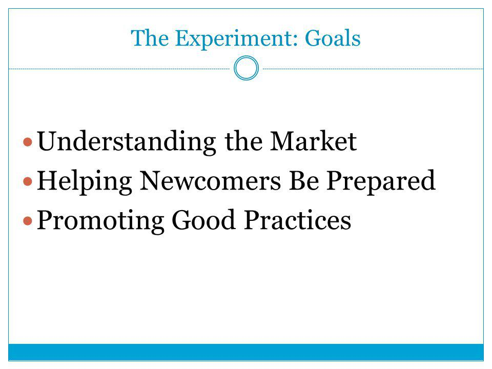 The Experiment: Goals Understanding the Market Helping Newcomers Be Prepared Promoting Good Practices