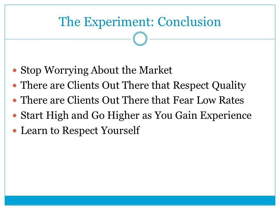 The Experiment: Conclusion Stop Worrying About the Market There are Clients Out There that Respect Quality There are Clients Out There that Fear Low Rates Start High and Go Higher as You Gain Experience Learn to Respect Yourself