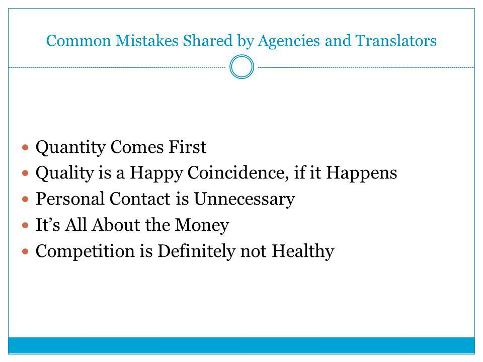 Common Mistakes Shared by Agencies and Translators Quantity Comes First Quality is a Happy Coincidence, if it Happens Personal Contact is Unnecessary It's All About the Money Competition is Definitely not Healthy