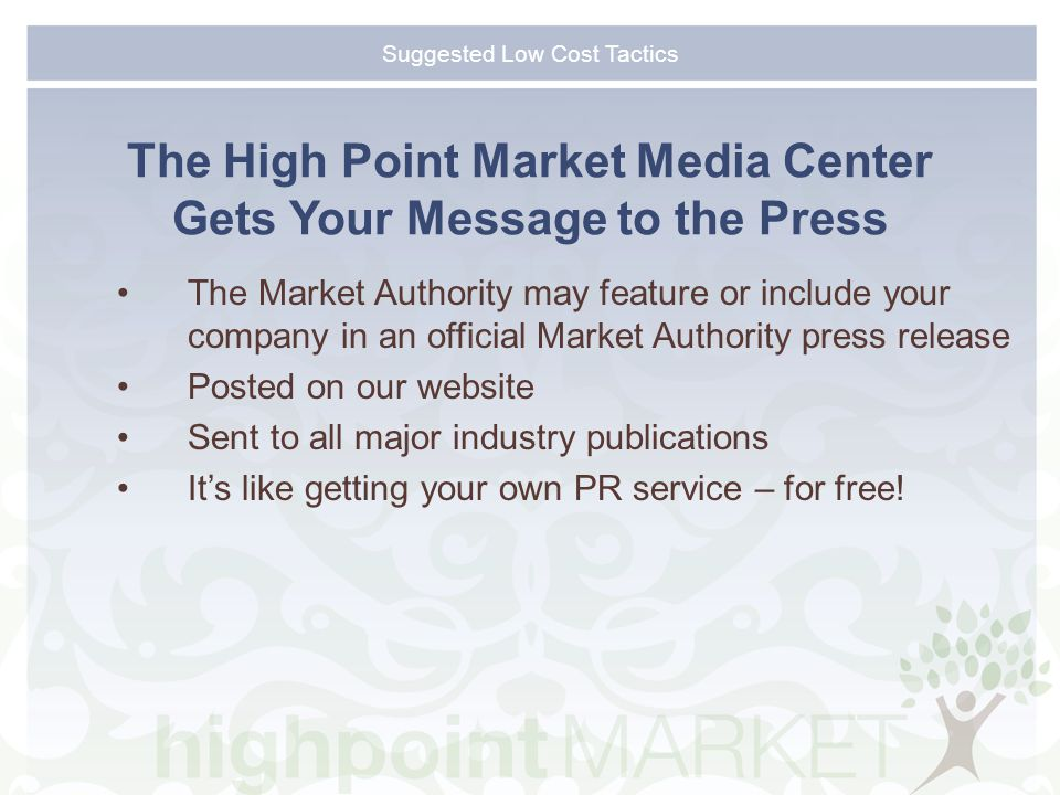 Suggested Low Cost Tactics The High Point Market Media Center Gets Your Message to the Press The Market Authority may feature or include your company in an official Market Authority press release Posted on our website Sent to all major industry publications It's like getting your own PR service – for free!