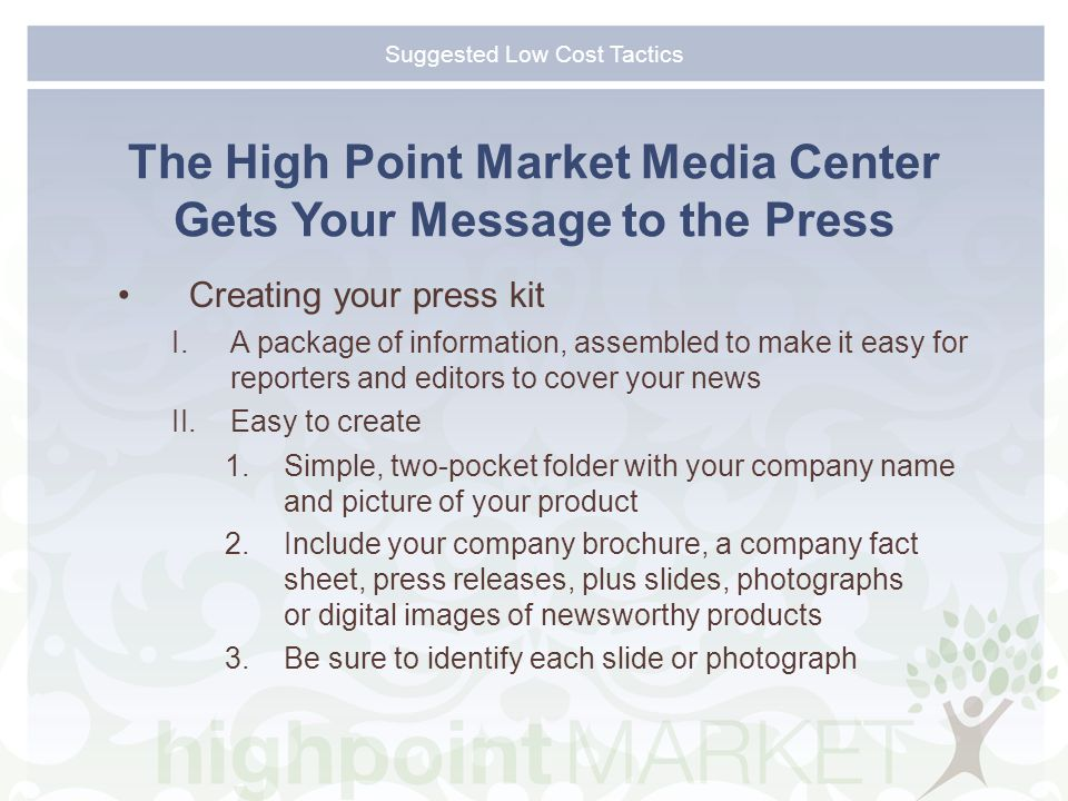 Suggested Low Cost Tactics The High Point Market Media Center Gets Your Message to the Press Creating your press kit I.A package of information, assembled to make it easy for reporters and editors to cover your news II.Easy to create 1.Simple, two-pocket folder with your company name and picture of your product 2.Include your company brochure, a company fact sheet, press releases, plus slides, photographs or digital images of newsworthy products 3.Be sure to identify each slide or photograph