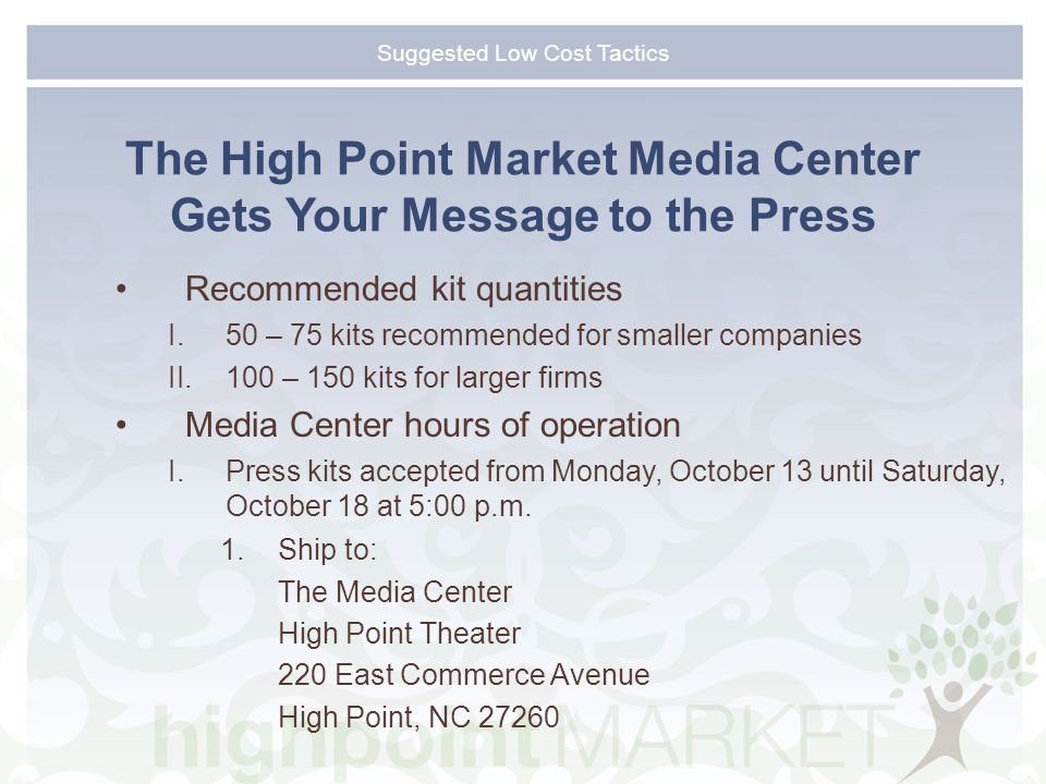 Suggested Low Cost Tactics The High Point Market Media Center Gets Your Message to the Press Recommended kit quantities I.50 – 75 kits recommended for smaller companies II.100 – 150 kits for larger firms Media Center hours of operation I.Press kits accepted from Monday, October 13 until Saturday, October 18 at 5:00 p.m.