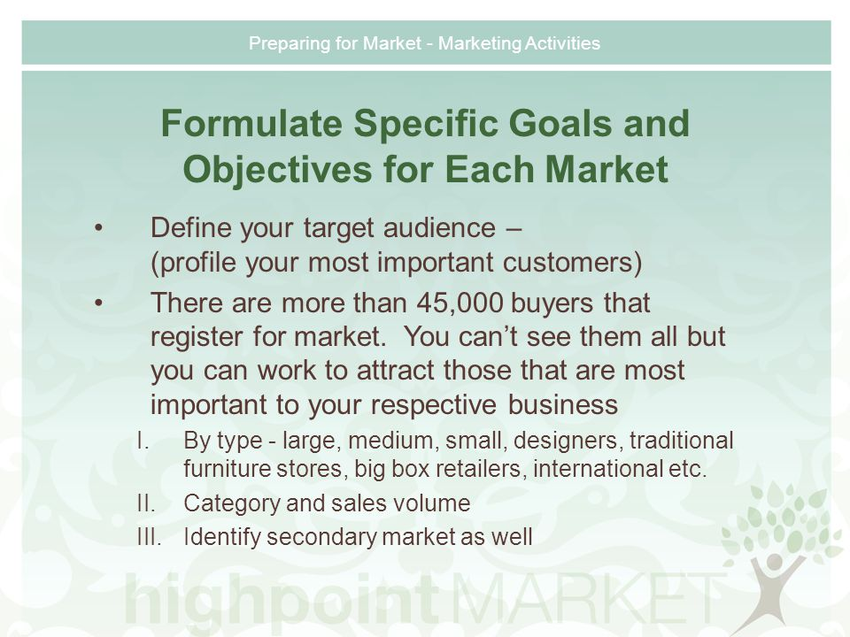 Formulate Specific Goals and Objectives for Each Market Define your target audience – (profile your most important customers) There are more than 45,000 buyers that register for market.
