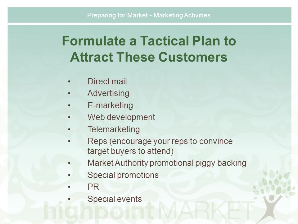 Preparing for Market - Marketing Activities Formulate a Tactical Plan to Attract These Customers Direct mail Advertising E-marketing Web development Telemarketing Reps (encourage your reps to convince target buyers to attend) Market Authority promotional piggy backing Special promotions PR Special events