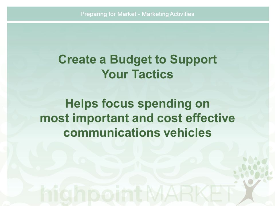 Preparing for Market - Marketing Activities Create a Budget to Support Your Tactics Helps focus spending on most important and cost effective communications vehicles