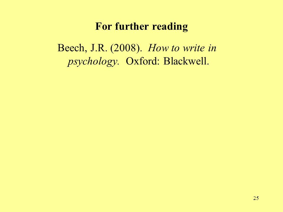 25 For further reading Beech, J.R. (2008). How to write in psychology. Oxford: Blackwell.