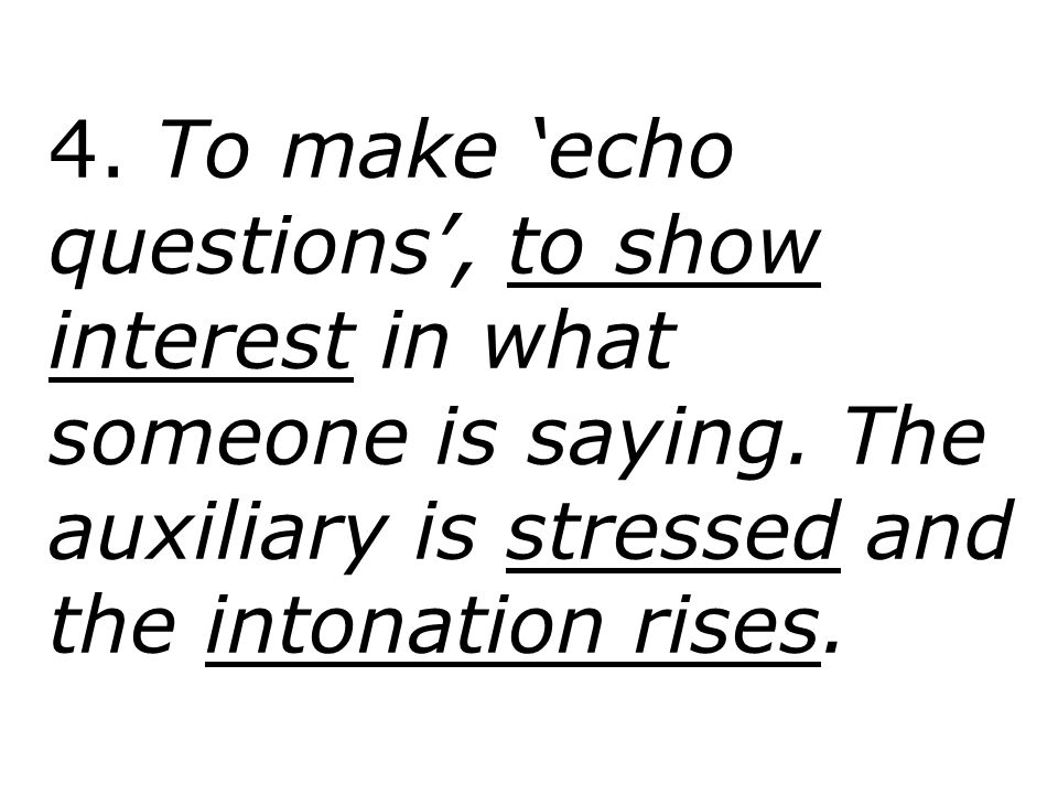 4. To make 'echo questions', to show interest in what someone is saying. The auxiliary is stressed and the intonation rises.