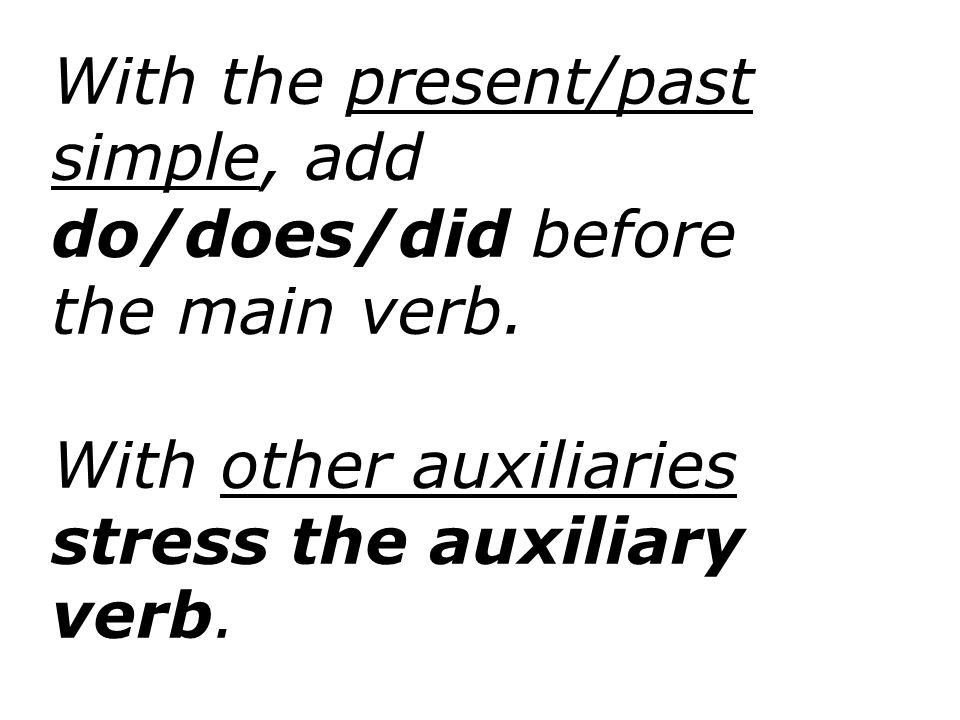 With the present/past simple, add do/does/did before the main verb. With other auxiliaries stress the auxiliary verb.
