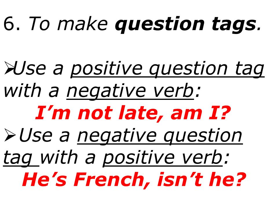6. To make question tags.  Use a positive question tag with a negative verb: I'm not late, am I?  Use a negative question tag with a positive verb: