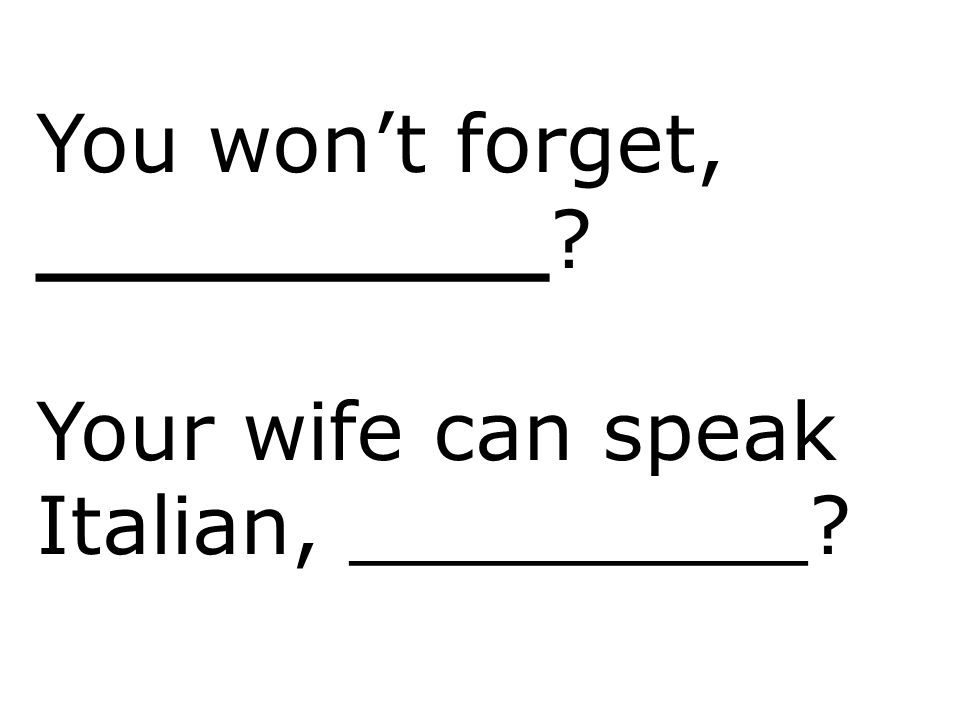 You won't forget, _________? Your wife can speak Italian, _________?