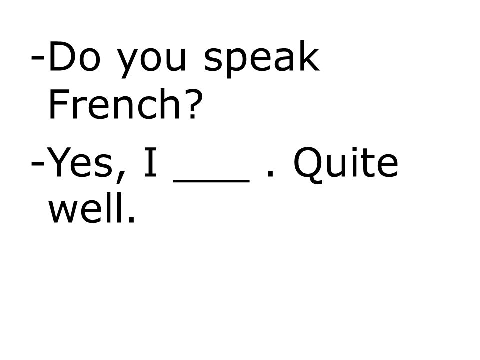 -Do you speak French? -Yes, I ___. Quite well.