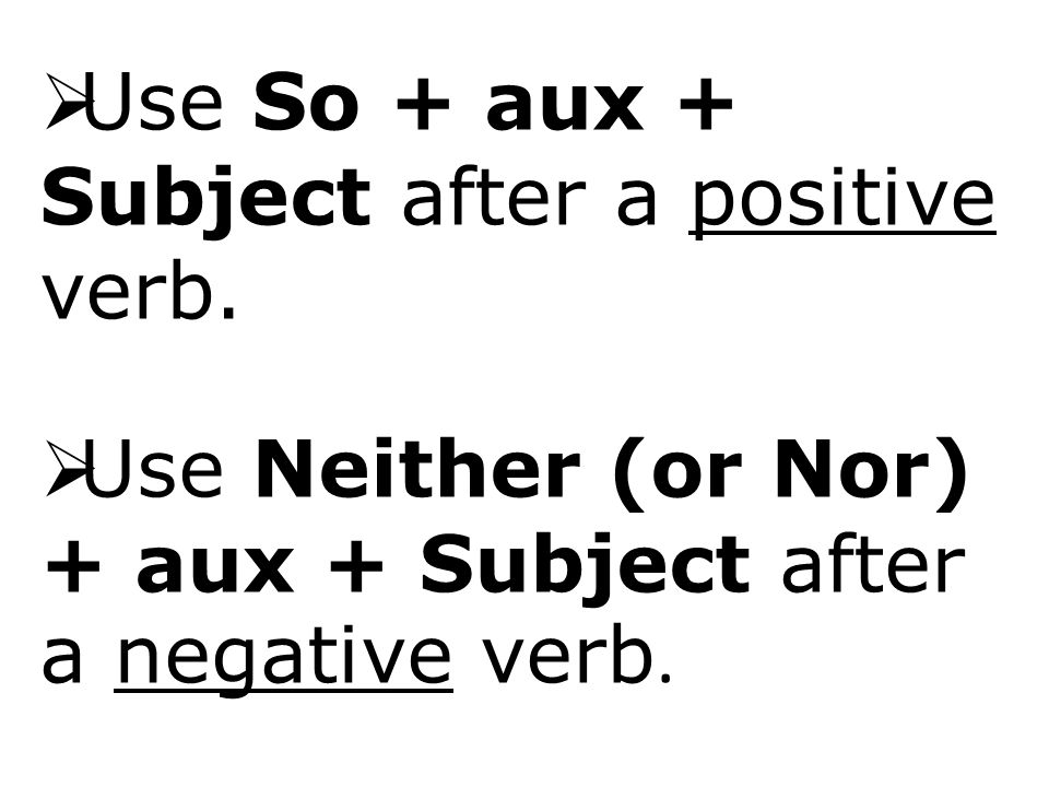  Use So + aux + Subject after a positive verb.  Use Neither (or Nor) + aux + Subject after a negative verb.