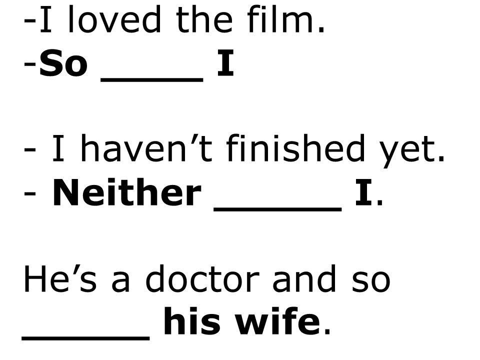 -I loved the film. -So ____ I - I haven't finished yet. - Neither _____ I. He's a doctor and so _____ his wife.
