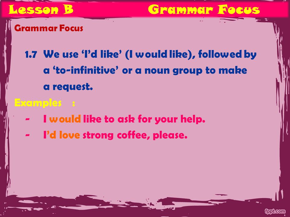 Lesson BGrammar Focus Grammar Focus 1.7We use 'I'd like' (I would like), followed by a 'to-infinitive' or a noun group to make a request.