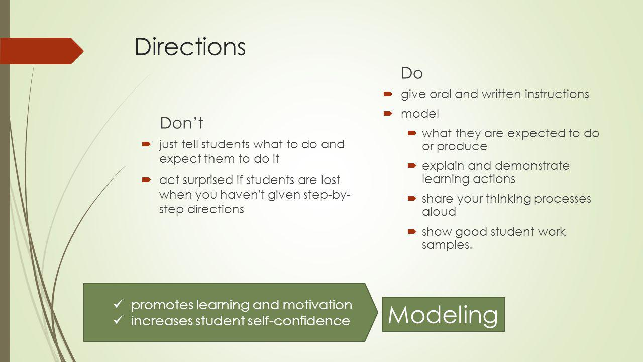 Directions Don't  just tell students what to do and expect them to do it  act surprised if students are lost when you haven t given step-by- step directions Do  give oral and written instructions  model  what they are expected to do or produce  explain and demonstrate learning actions  share your thinking processes aloud  show good student work samples.