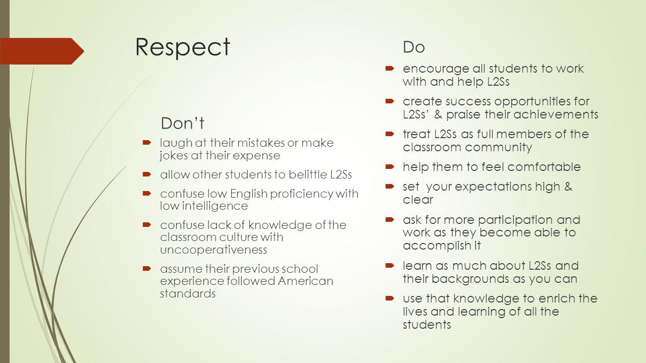 Respect Don't  laugh at their mistakes or make jokes at their expense  allow other students to belittle L2Ss  confuse low English proficiency with low intelligence  confuse lack of knowledge of the classroom culture with uncooperativeness  assume their previous school experience followed American standards Do  encourage all students to work with and help L2Ss  create success opportunities for L2Ss' & praise their achievements  treat L2Ss as full members of the classroom community  help them to feel comfortable  set your expectations high & clear  ask for more participation and work as they become able to accomplish it  learn as much about L2Ss and their backgrounds as you can  use that knowledge to enrich the lives and learning of all the students