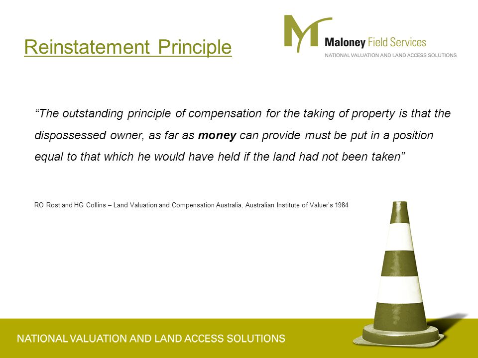 Reinstatement Principle The outstanding principle of compensation for the taking of property is that the dispossessed owner, as far as money can provide must be put in a position equal to that which he would have held if the land had not been taken RO Rost and HG Collins – Land Valuation and Compensation Australia, Australian Institute of Valuer's 1984