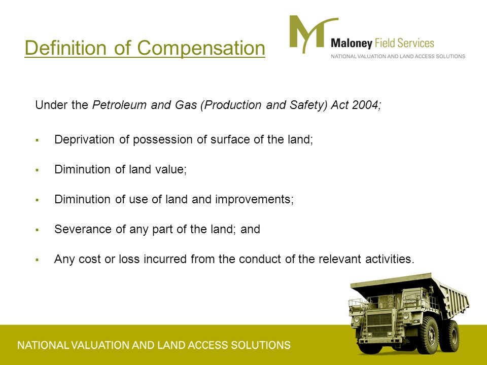 Definition of Compensation Under the Petroleum and Gas (Production and Safety) Act 2004;  Deprivation of possession of surface of the land;  Diminution of land value;  Diminution of use of land and improvements;  Severance of any part of the land; and  Any cost or loss incurred from the conduct of the relevant activities.