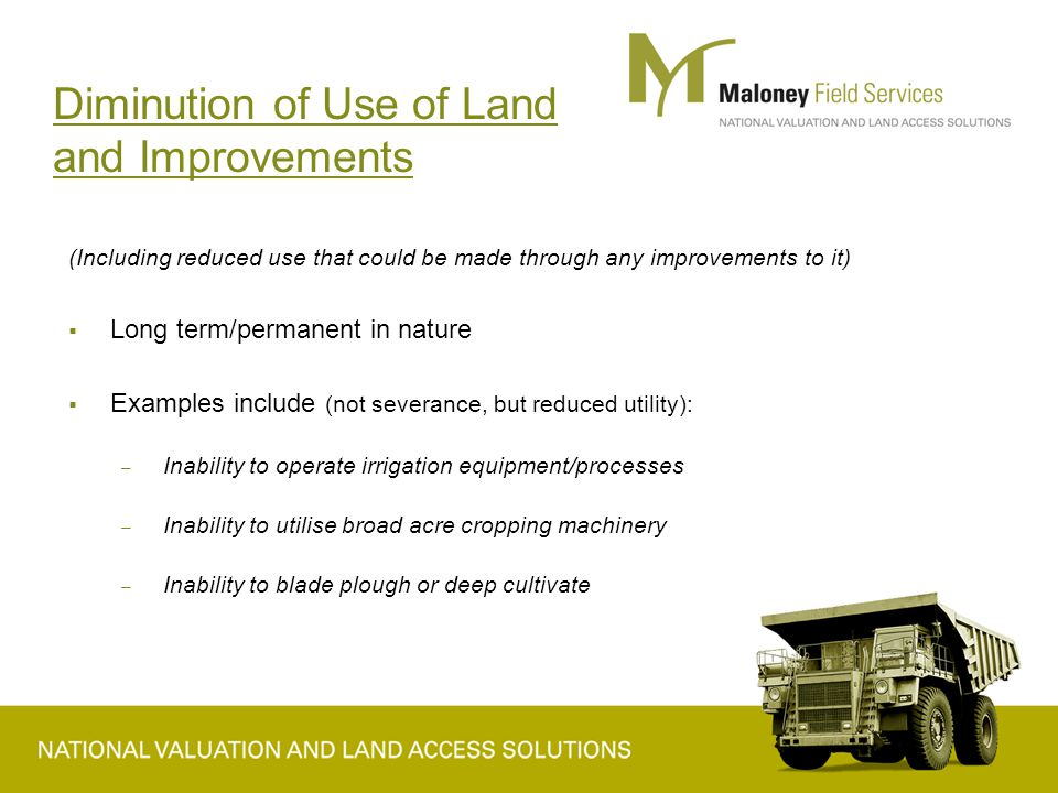 Diminution of Use of Land and Improvements (Including reduced use that could be made through any improvements to it)  Long term/permanent in nature  Examples include (not severance, but reduced utility): – Inability to operate irrigation equipment/processes – Inability to utilise broad acre cropping machinery – Inability to blade plough or deep cultivate