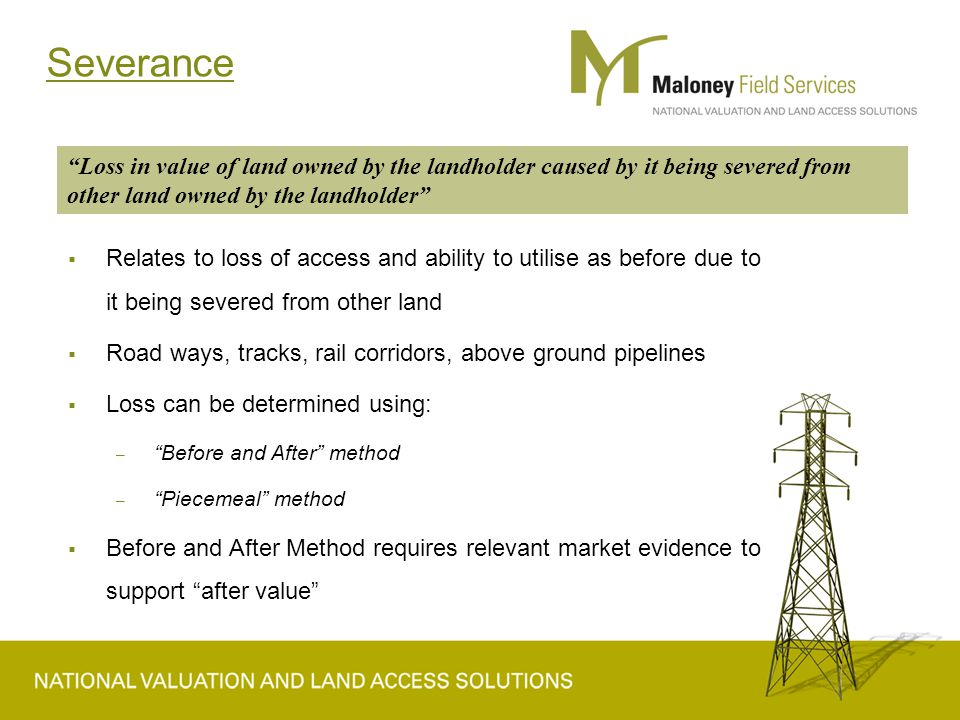 Severance  Relates to loss of access and ability to utilise as before due to it being severed from other land  Road ways, tracks, rail corridors, above ground pipelines  Loss can be determined using: – Before and After method – Piecemeal method  Before and After Method requires relevant market evidence to support after value Loss in value of land owned by the landholder caused by it being severed from other land owned by the landholder