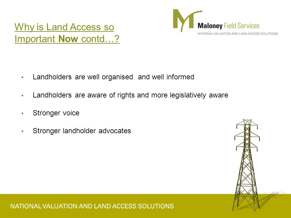  Landholders are well organised and well informed  Landholders are aware of rights and more legislatively aware  Stronger voice  Stronger landholder advocates Why is Land Access so Important Now contd…