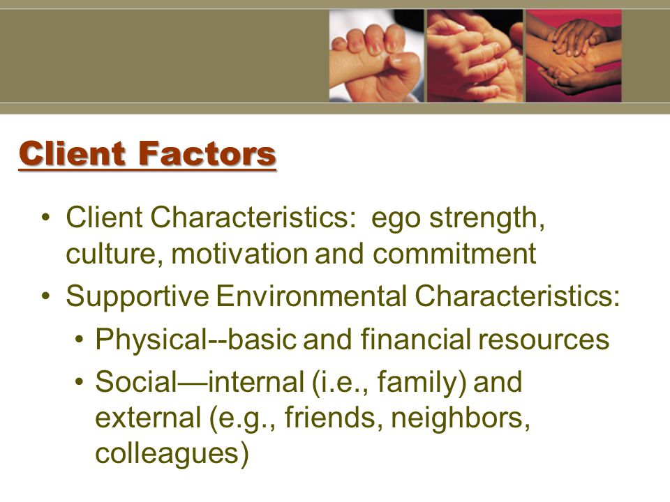 Client Factors Client Characteristics: ego strength, culture, motivation and commitment Supportive Environmental Characteristics: Physical--basic and financial resources Social—internal (i.e., family) and external (e.g., friends, neighbors, colleagues)