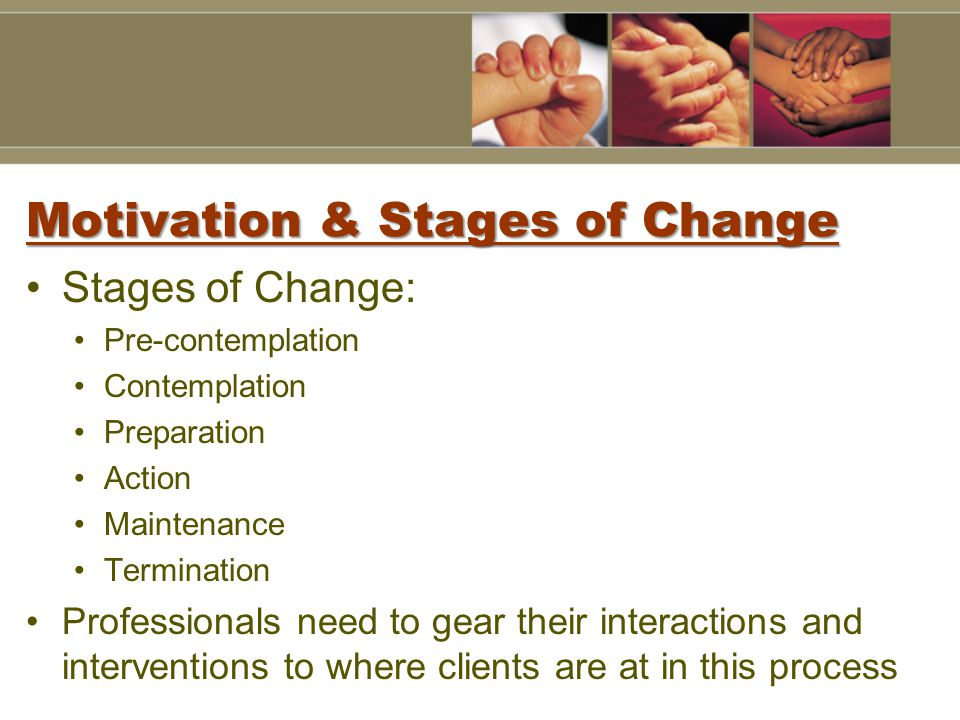 Motivation & Stages of Change Stages of Change: Pre-contemplation Contemplation Preparation Action Maintenance Termination Professionals need to gear their interactions and interventions to where clients are at in this process